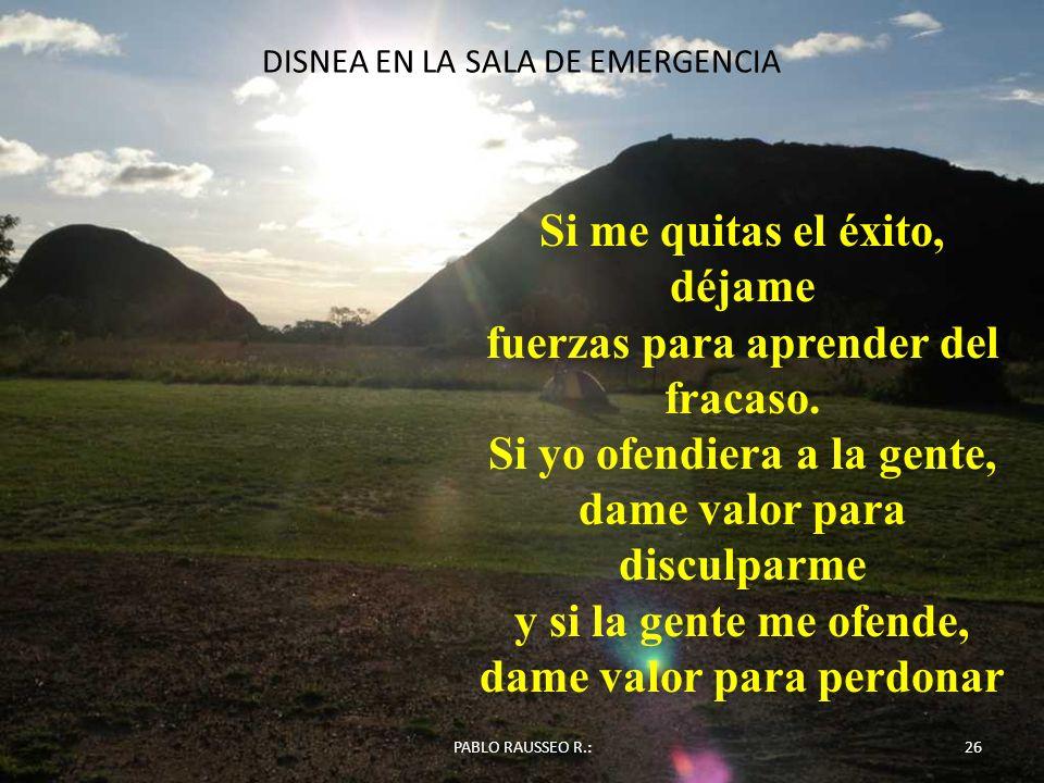 DISNEA EN LA SALA DE EMERGENCIA 26PABLO RAUSSEO R.: Si me quitas el éxito, déjame fuerzas para aprender del fracaso. Si yo ofendiera a la gente, dame