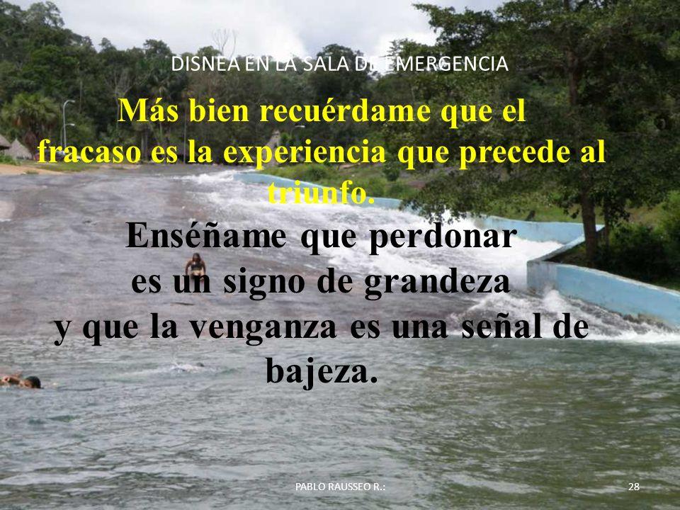 DISNEA EN LA SALA DE EMERGENCIA PABLO RAUSSEO R.:28 Más bien recuérdame que el fracaso es la experiencia que precede al triunfo. Enséñame que perdonar