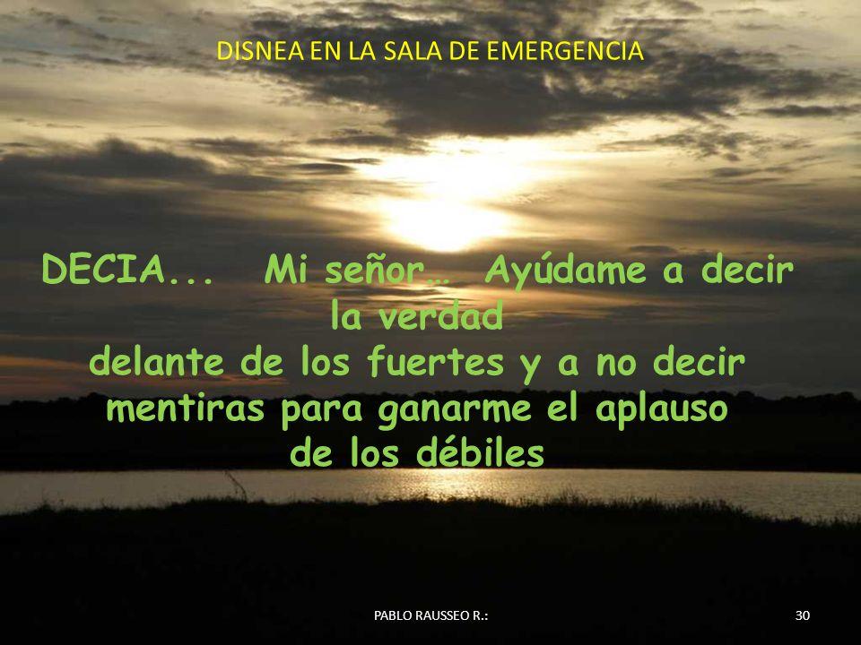 DISNEA EN LA SALA DE EMERGENCIA 30PABLO RAUSSEO R.: DECIA... Mi señor… Ayúdame a decir la verdad delante de los fuertes y a no decir mentiras para gan