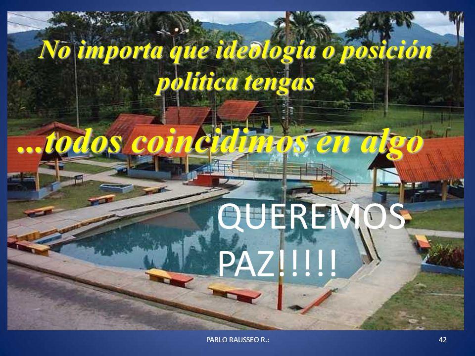 PABLO RAUSSEO R.:42 No importa que ideología o posición política tengas...todos coincidimos en algo QUEREMOS PAZ!!!!!