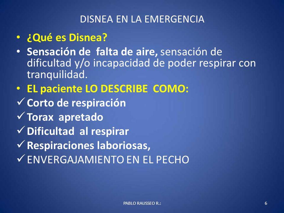 DISNEA EN LA SALA DE EMERGENCIA 27PABLO RAUSSEO R.: DISNEA MEDICA: PREGUNTA Y ESTABILIZA VIA VENOSA AMPLIA * OXIGENOTERAPIA *PERFIL DE LABORATORIO: GENERAL VS ESPECIFICO EXAMEN FISICO DIRIGIDO CON ESTUDIOS DIRIGIDOS DETECCION PRECOZ DE COMA: HIDRATACION, GLUCOSA, NALOXONA, B6, LANEXAT, ANTIVENINA, ETC… ESCALAS PRONOSTICAS CLINICAS, SIGNOS VITALES ESTUDIO REALIZADO, ESTUDIO EVALUADO RE- EVALUACION DEL CASO; MEJORIA, DETERIORO, DATOS, DATOS CONTROL DE COMORBILIDAD APOYO EN SUB- ESPECIALIDADES DECIDIR PASO A INTERMEDIO O UCI