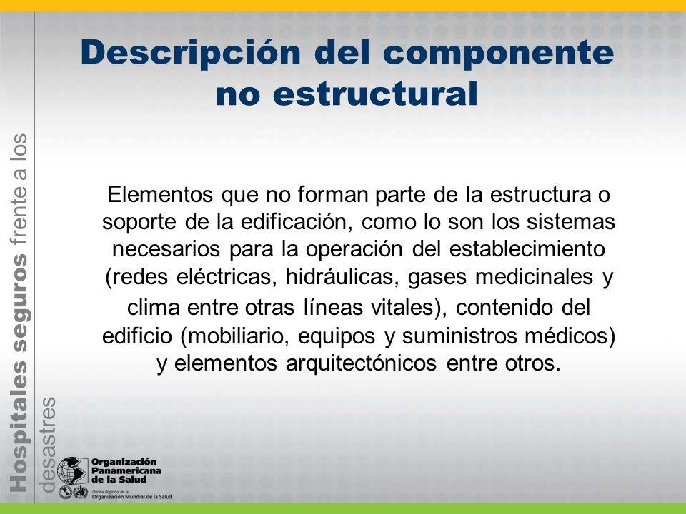 Hospitales seguros frente a los desastres Descripción del componente no estructural Elementos que no forman parte de la estructura o soporte de la edi