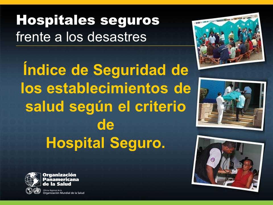 Hospitales seguros frente a los desastres Índice de Seguridad de los establecimientos de salud según el criterio de Hospital Seguro.