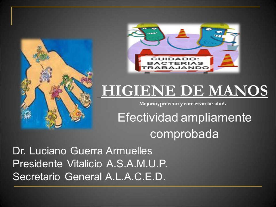 HIGIENE DE MANOS Mejorar, prevenir y conservar la salud. Efectividad ampliamente comprobada Dr. Luciano Guerra Armuelles Presidente Vitalicio A.S.A.M.
