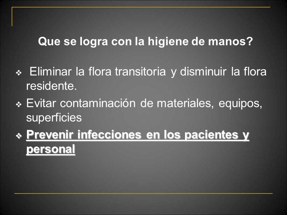 Que se logra con la higiene de manos? Eliminar la flora transitoria y disminuir la flora residente. Evitar contaminación de materiales, equipos, super
