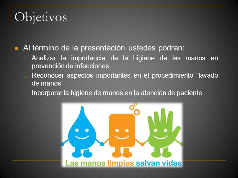 Objetivos Al término de la presentación ustedes podrán: Analizar la importancia de la higiene de las manos en prevención de infecciones Reconocer aspe