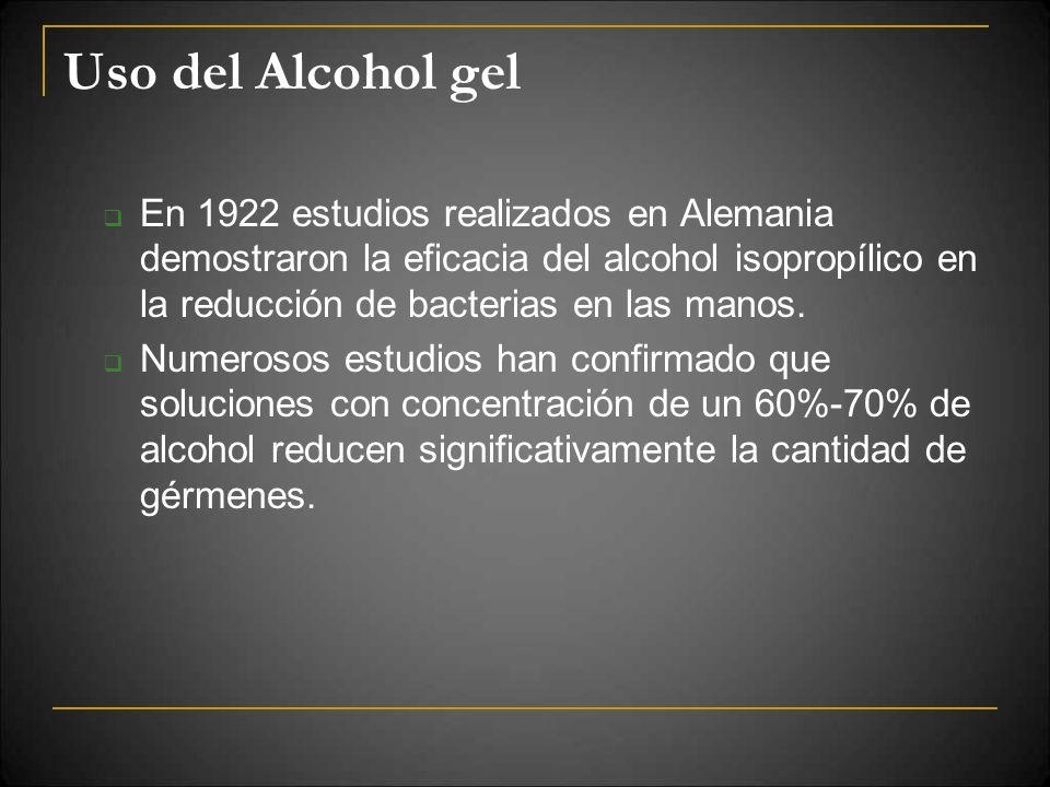 Uso del Alcohol gel En 1922 estudios realizados en Alemania demostraron la eficacia del alcohol isopropílico en la reducción de bacterias en las manos