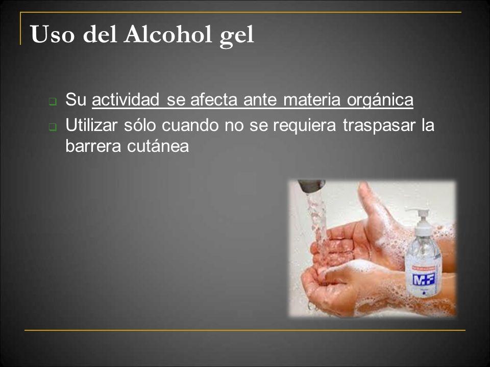 Uso del Alcohol gel Su actividad se afecta ante materia orgánica Utilizar sólo cuando no se requiera traspasar la barrera cutánea