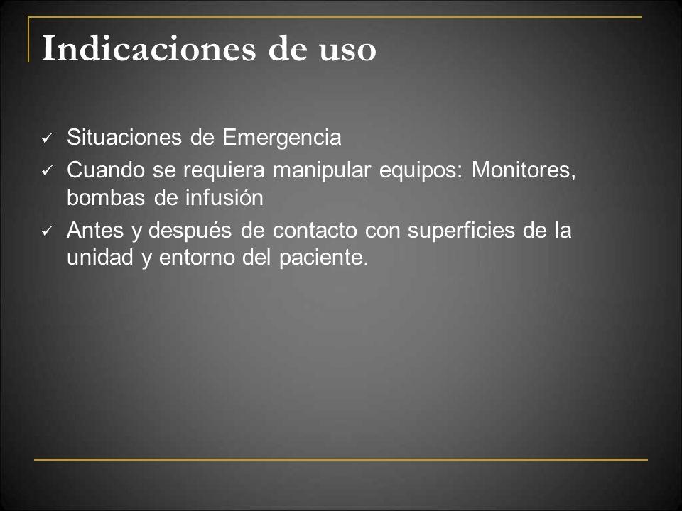 Indicaciones de uso Situaciones de Emergencia Cuando se requiera manipular equipos: Monitores, bombas de infusión Antes y después de contacto con supe
