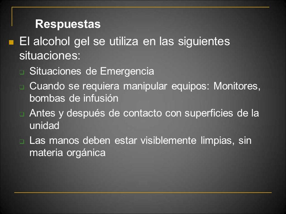 Respuestas El alcohol gel se utiliza en las siguientes situaciones: Situaciones de Emergencia Cuando se requiera manipular equipos: Monitores, bombas