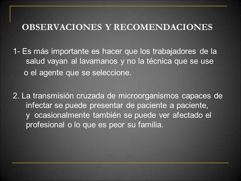 OBSERVACIONES Y RECOMENDACIONES 1- Es más importante es hacer que los trabajadores de la salud vayan al lavamanos y no la técnica que se use o el agen