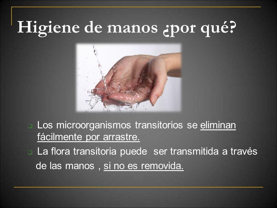 Higiene de manos ¿por qué? Los microorganismos transitorios se eliminan fácilmente por arrastre. La flora transitoria puede ser transmitida a través d