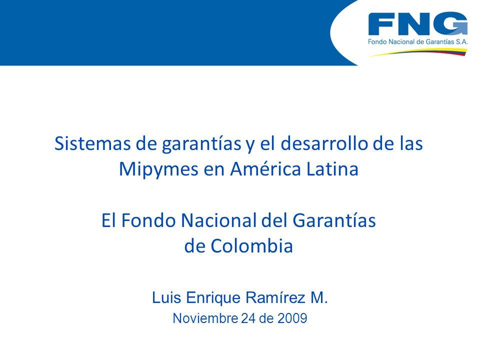 Sistemas de garantías y el desarrollo de las Mipymes en América Latina El Fondo Nacional del Garantías de Colombia Luis Enrique Ramírez M. Noviembre 2
