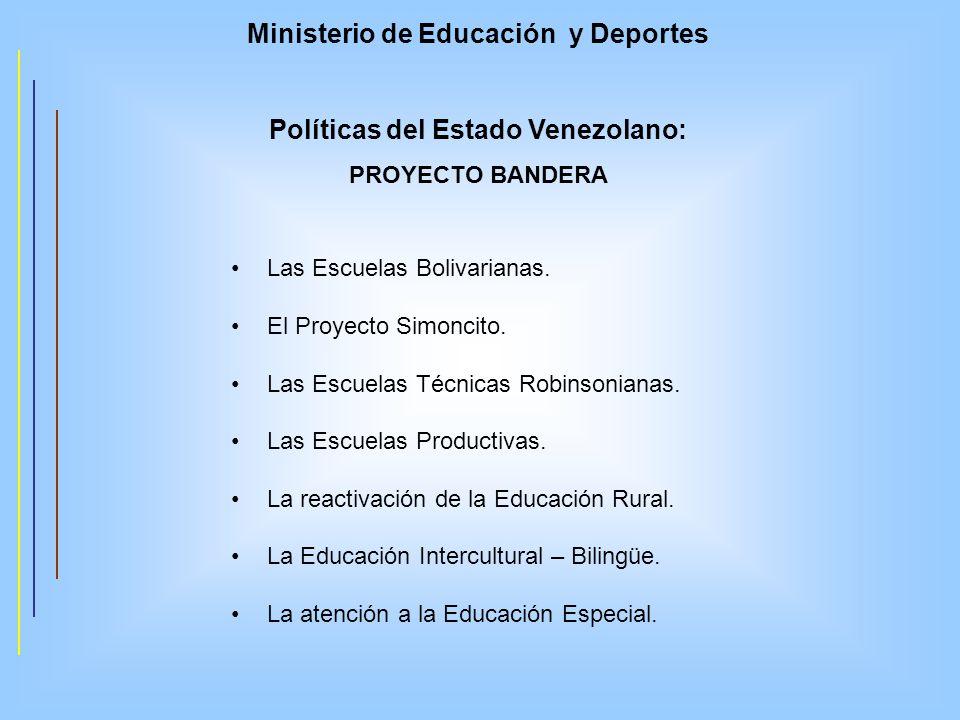 Ministerio de Educación y Deportes Políticas del Estado Venezolano: PROYECTO BANDERA Las Escuelas Bolivarianas. El Proyecto Simoncito. Las Escuelas Té
