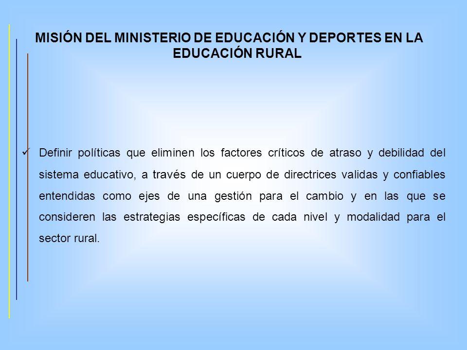 MISIÓN DEL MINISTERIO DE EDUCACIÓN Y DEPORTES EN LA EDUCACIÓN RURAL Definir políticas que eliminen los factores críticos de atraso y debilidad del sis