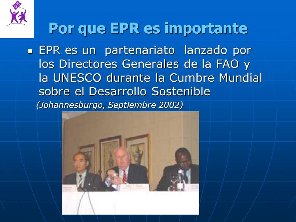 Por que EPR es importante EPR es un partenariato lanzado por los Directores Generales de la FAO y la UNESCO durante la Cumbre Mundial sobre el Desarrollo Sostenible EPR es un partenariato lanzado por los Directores Generales de la FAO y la UNESCO durante la Cumbre Mundial sobre el Desarrollo Sostenible (Johannesburgo, Septiembre 2002) (Johannesburgo, Septiembre 2002)
