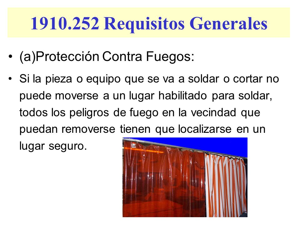 1910.252 Requisitos Generales (a)Protección Contra Fuegos: Si la pieza o equipo que se va a soldar o cortar no puede moverse a un lugar habilitado par
