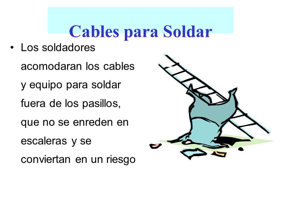 Cables para Soldar Los soldadores acomodaran los cables y equipo para soldar fuera de los pasillos, que no se enreden en escaleras y se conviertan en