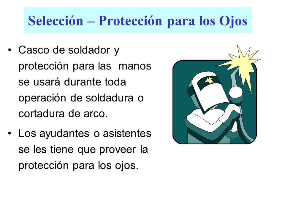 Selección – Protección para los Ojos Casco de soldador y protección para las manos se usará durante toda operación de soldadura o cortadura de arco. L