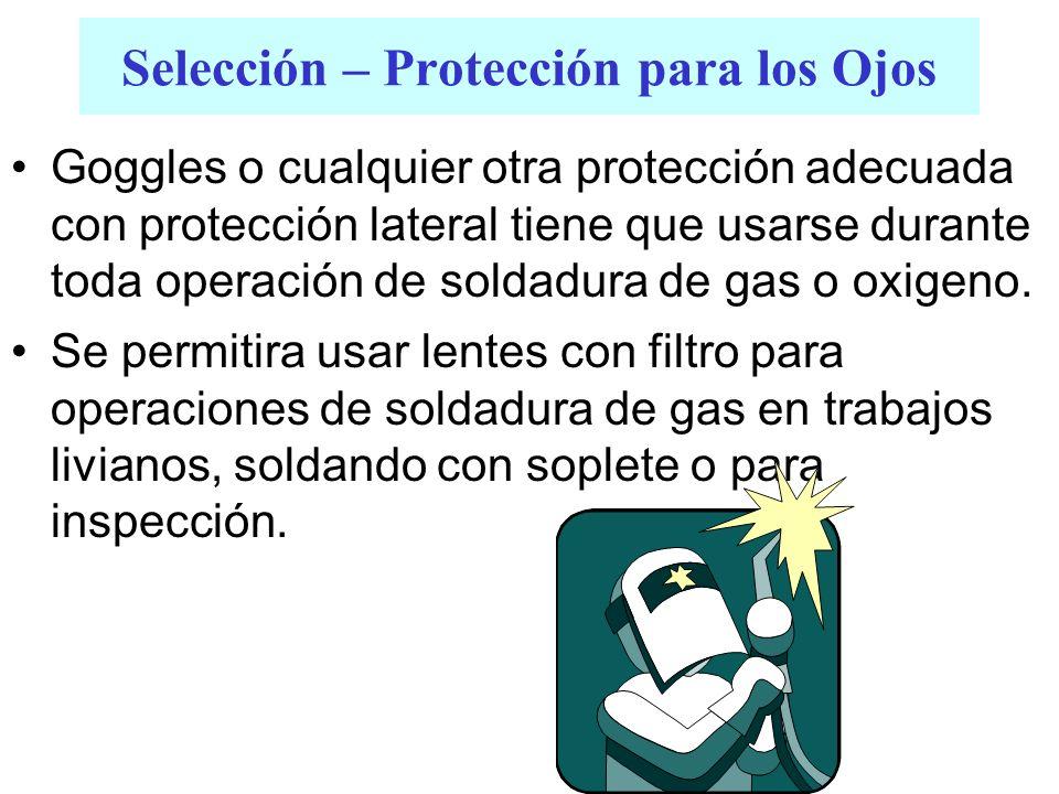 Selección – Protección para los Ojos Goggles o cualquier otra protección adecuada con protección lateral tiene que usarse durante toda operación de so