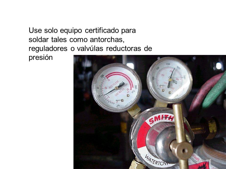 Use solo equipo certificado para soldar tales como antorchas, reguladores o valvúlas reductoras de presión