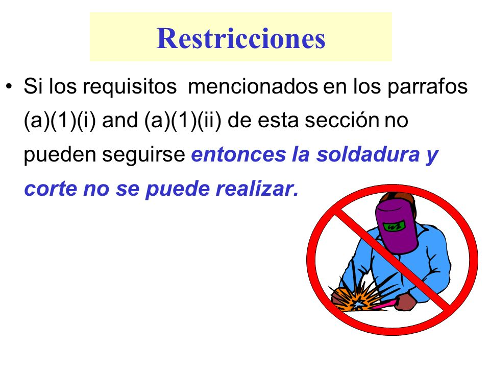 Restricciones Si los requisitos mencionados en los parrafos (a)(1)(i) and (a)(1)(ii) de esta sección no pueden seguirse entonces la soldadura y corte