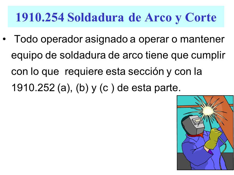1910.254 Soldadura de Arco y Corte Todo operador asignado a operar o mantener equipo de soldadura de arco tiene que cumplir con lo que requiere esta s