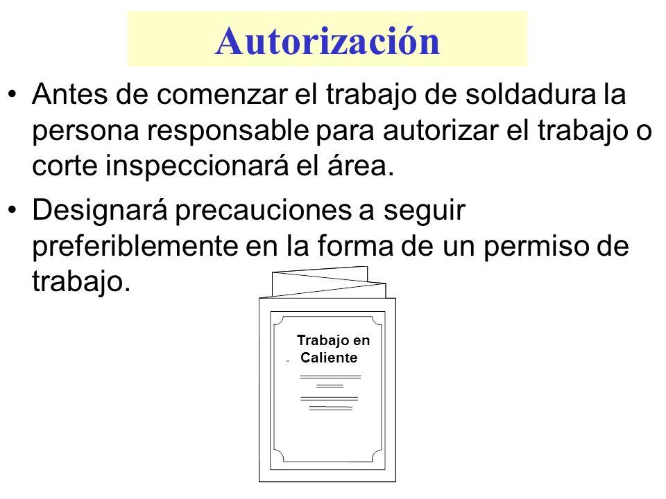 Autorización Antes de comenzar el trabajo de soldadura la persona responsable para autorizar el trabajo o corte inspeccionará el área. Designará preca