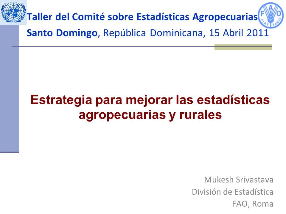 Taller del Comité sobre Estadísticas Agropecuarias Santo Domingo, República Dominicana, 15 Abril 2011 Mukesh Srivastava División de Estadística FAO, Roma Estrategia para mejorar las estadísticas agropecuarias y rurales