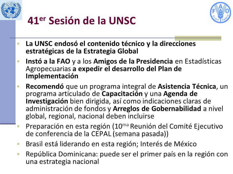 41 er Sesión de la UNSC La UNSC endosó el contenido técnico y la direcciones estratégicas de la Estrategia Global Instó a la FAO y a los Amigos de la Presidencia en Estadísticas Agropecuarias a expedir el desarrollo del Plan de Implementación Recomendó que un programa integral de Asistencia Técnica, un programa articulado de Capacitación y una Agenda de Investigación bien dirigida, así como indicaciones claras de administración de fondos y Arreglos de Gobernabilidad a nivel global, regional, nacional deben incluirse Preparación en esta región (10 ma Reunión del Comité Ejecutivo de conferencia de la CEPAL (semana pasada)) Brasil está liderando en esta región; Interés de México República Dominicana: puede ser el primer país en la región con una estrategia nacional