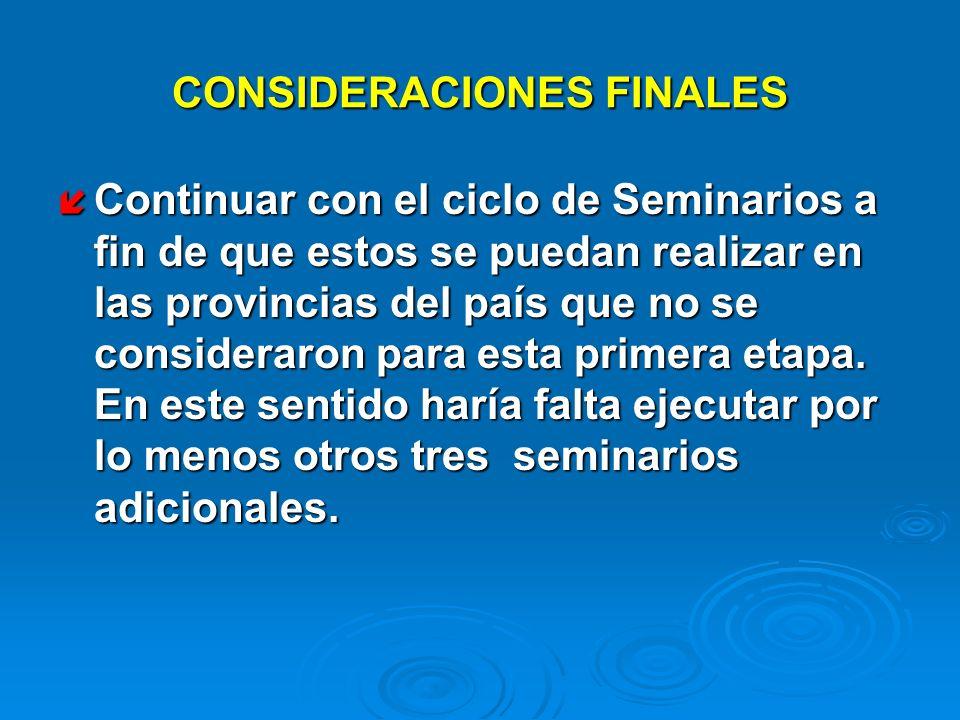 CONSIDERACIONES FINALES Continuar con el ciclo de Seminarios a fin de que estos se puedan realizar en las provincias del país que no se consideraron p