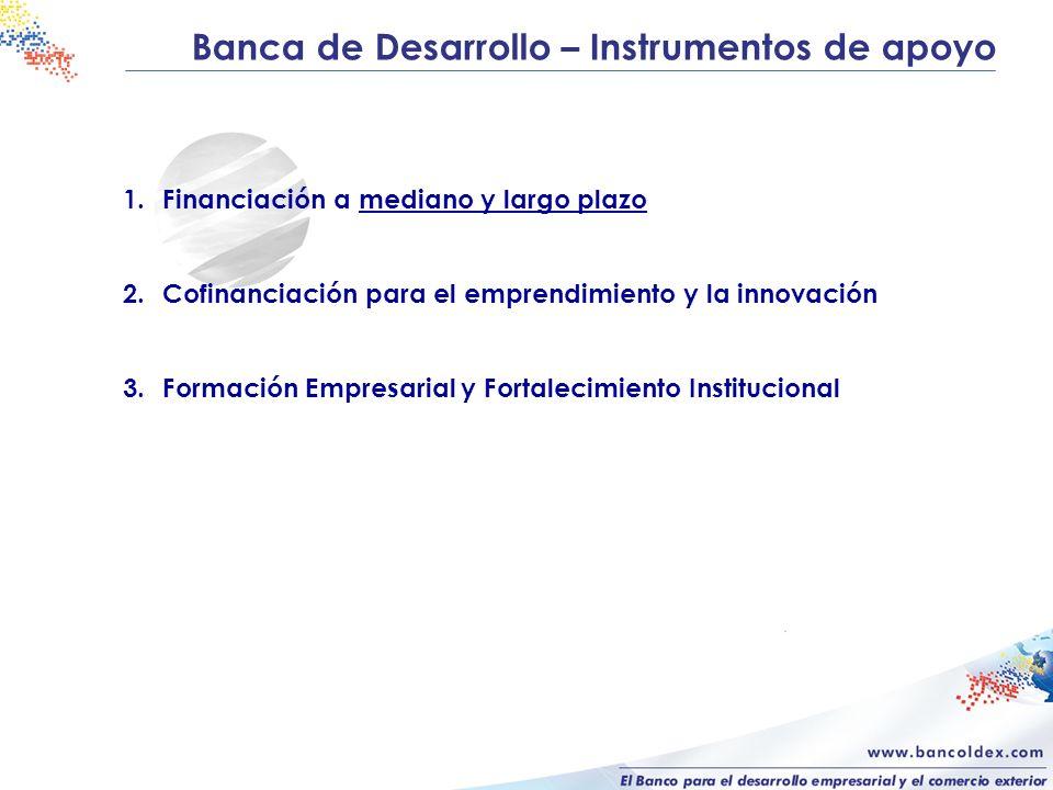 Banca de Desarrollo – Instrumentos de apoyo 1.Financiación a mediano y largo plazo para: - La modernización y la trasformación productiva de las empresas - La innovación, la Investigación y el desarrollo tecnológico - Inversiones en planes de desarrollo sostenible