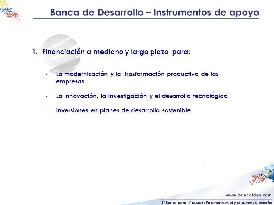 Banca de Desarrollo – Instrumentos de apoyo 1.Financiación a mediano y largo plazo para: - La modernización y la trasformación productiva de las empre