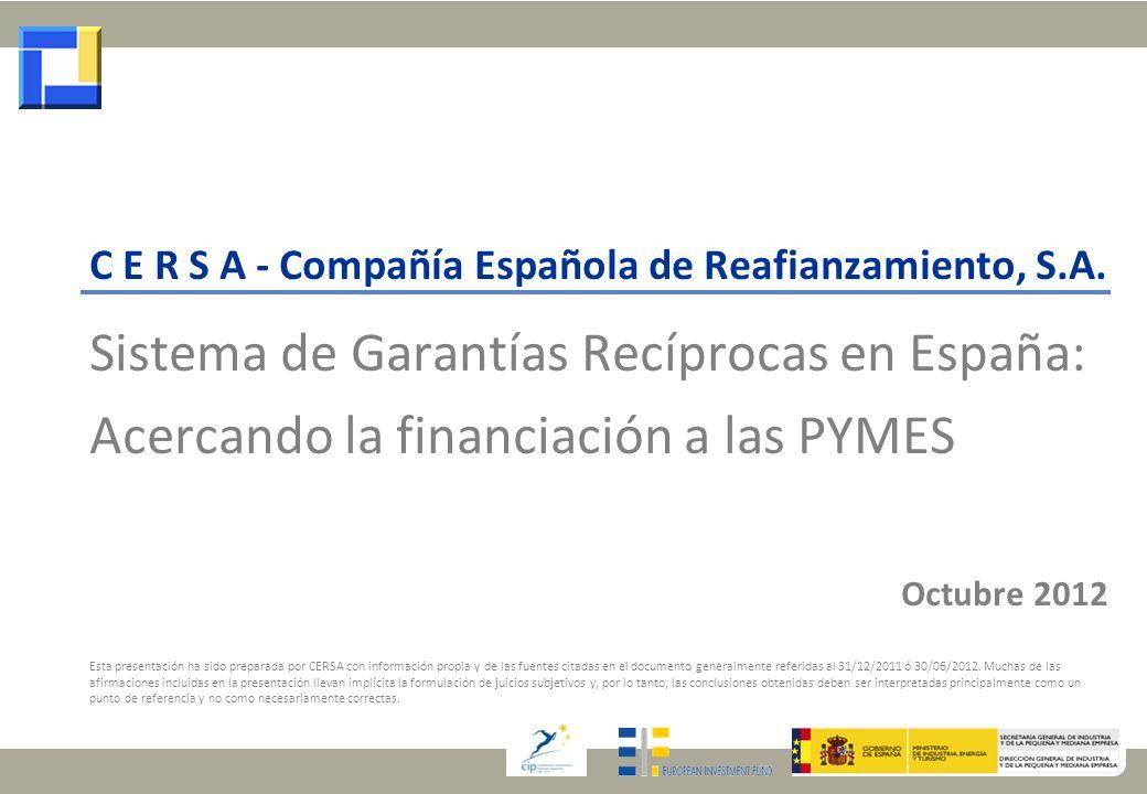 C E R S A - Compañía Española de Reafianzamiento, S.A. Sistema de Garantías Recíprocas en España: Acercando la financiación a las PYMES Octubre 2012 E