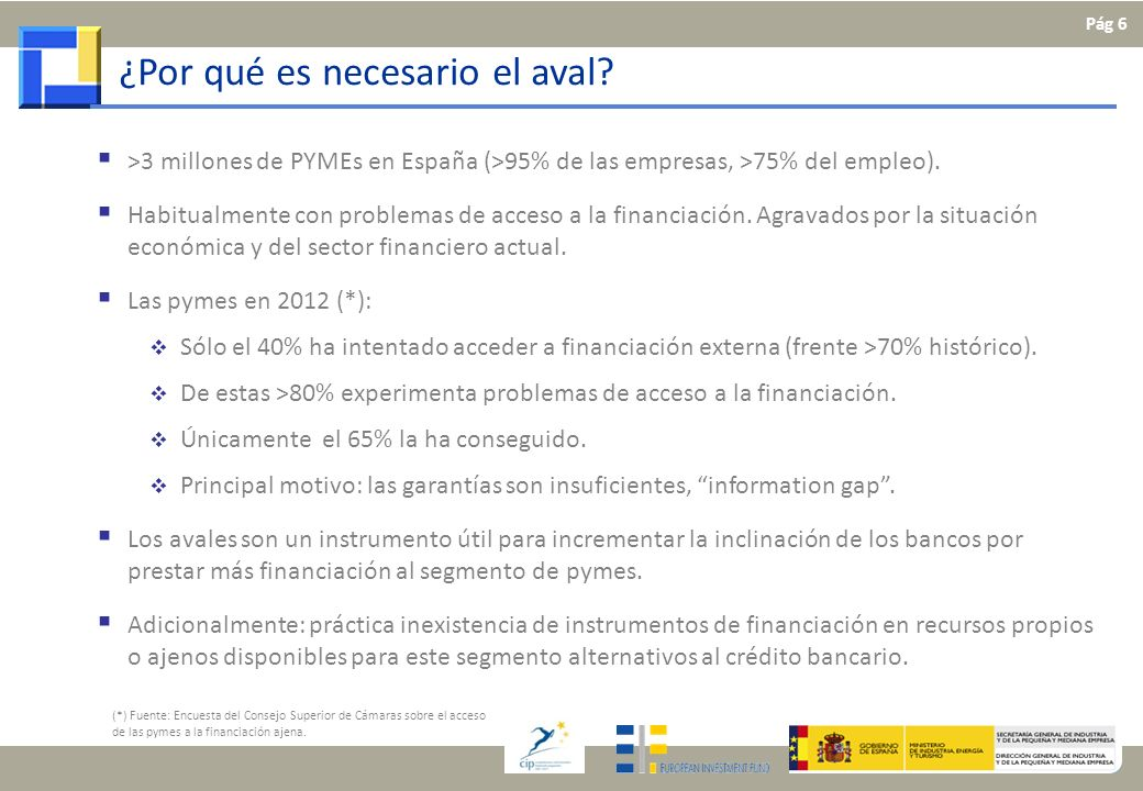 ¿Por qué es necesario el aval? >3 millones de PYMEs en España (>95% de las empresas, >75% del empleo). Habitualmente con problemas de acceso a la fina