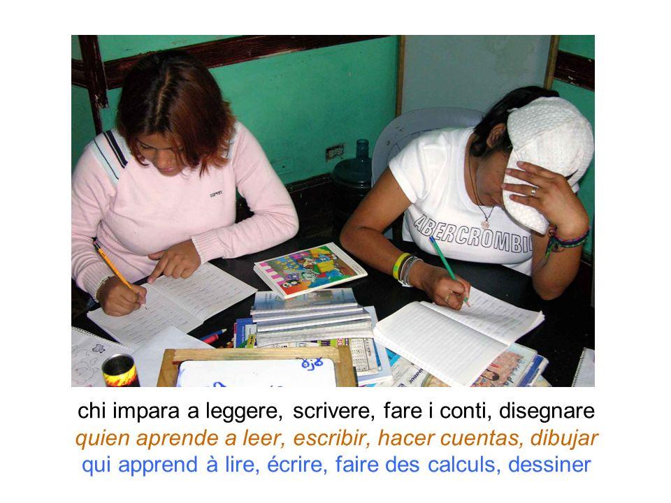 chi impara a leggere, scrivere, fare i conti, disegnare quien aprende a leer, escribir, hacer cuentas, dibujar qui apprend à lire, écrire, faire des c