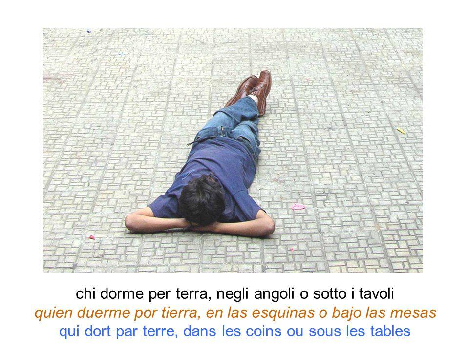 chi dorme per terra, negli angoli o sotto i tavoli quien duerme por tierra, en las esquinas o bajo las mesas qui dort par terre, dans les coins ou sou