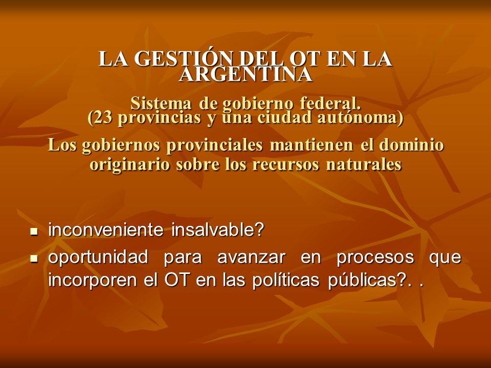 LA GESTIÓN DEL OT EN LA ARGENTINA Sistema de gobierno federal. (23 provincias y una ciudad autónoma) Los gobiernos provinciales mantienen el dominio o