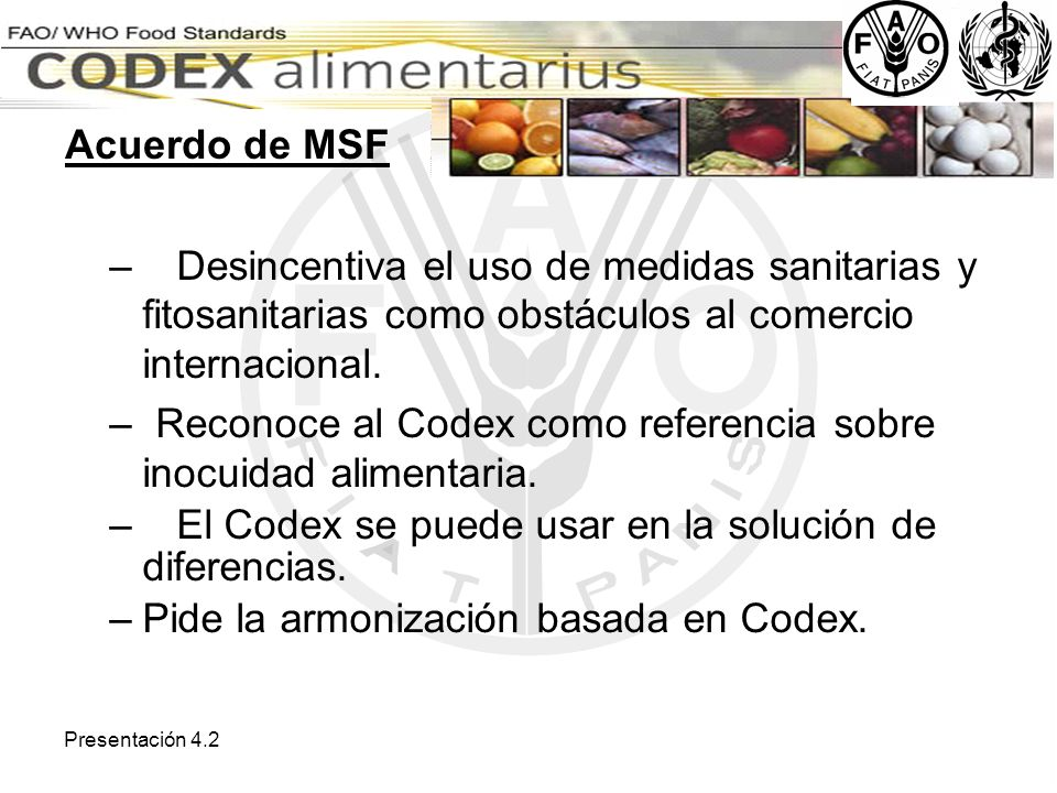 Presentación 4.2 – Desincentiva el uso de medidas sanitarias y fitosanitarias como obstáculos al comercio internacional. – Reconoce al Codex como refe