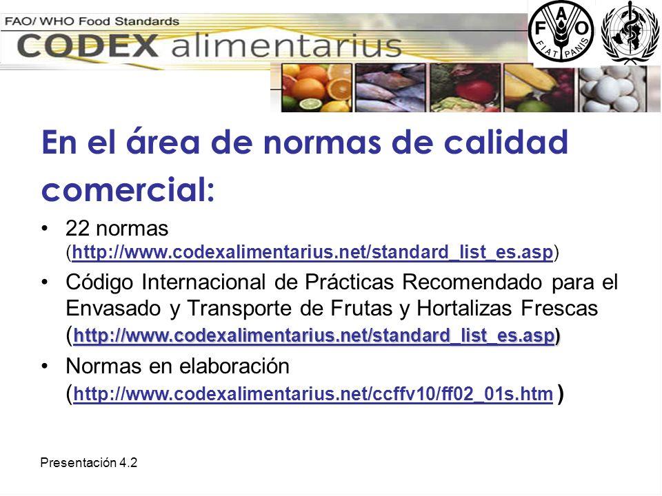 Presentación 4.2 En el área de normas de calidad comercial: 22 normas (http://www.codexalimentarius.net/standard_list_es.asp) http://www.codexalimenta