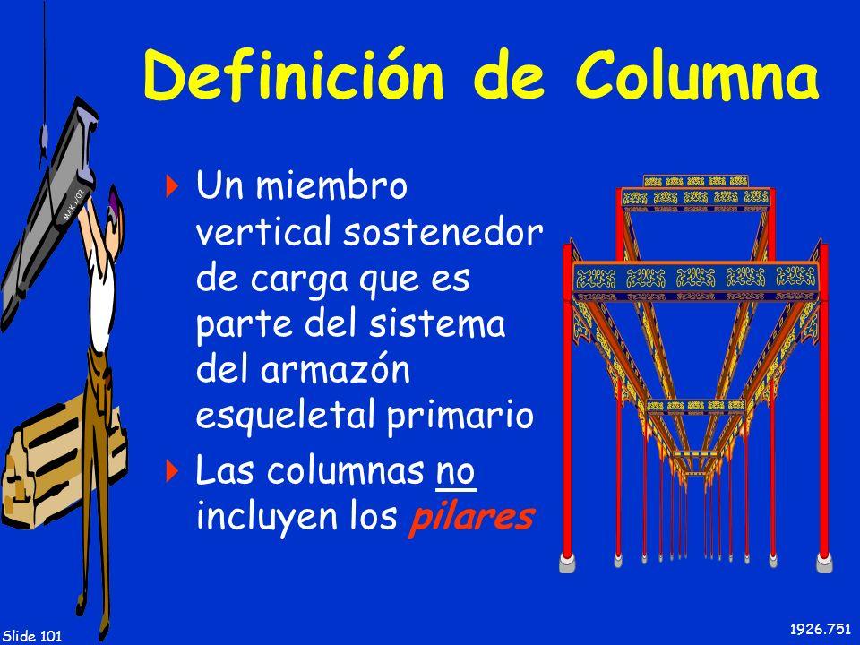 MAK 1/02 Slide 101 Definición de Columna Un miembro vertical sostenedor de carga que es parte del sistema del armazón esqueletal primario Las columnas