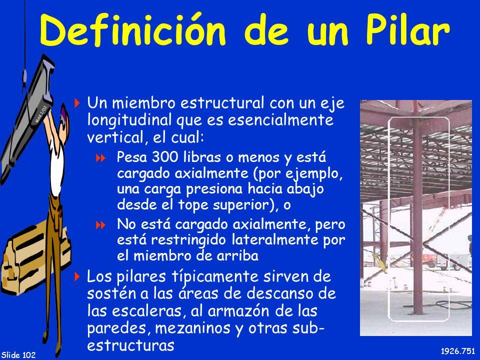 MAK 1/02 Slide 102 Definición de un Pilar Un miembro estructural con un eje longitudinal que es esencialmente vertical, el cual: Pesa 300 libras o men
