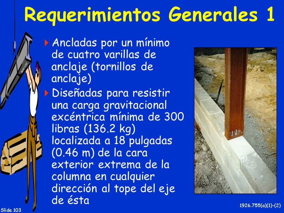 MAK 1/02 Slide 103 Requerimientos Generales 1 Ancladas por un mínimo de cuatro varillas de anclaje (tornillos de anclaje) Diseñadas para resistir una