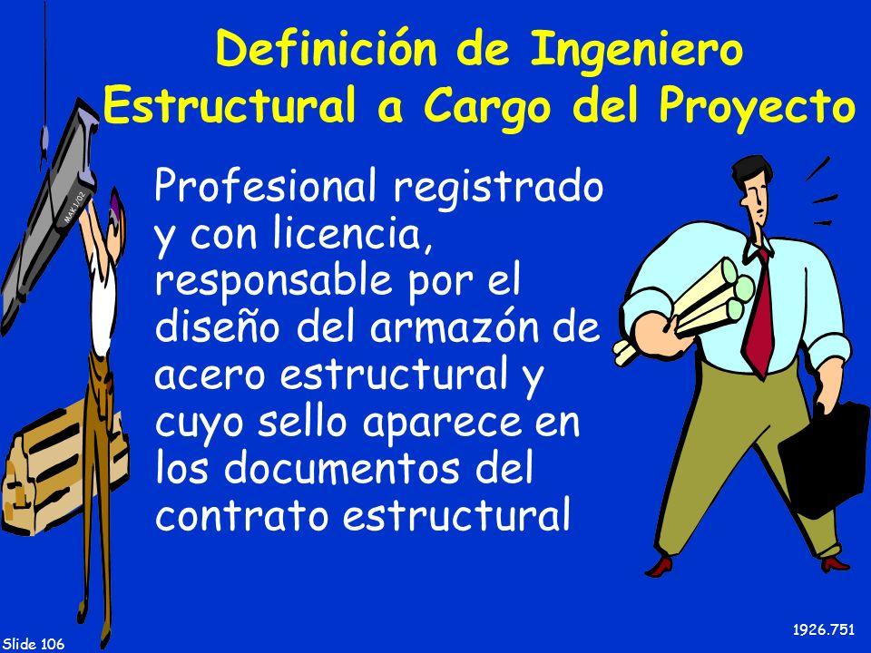 MAK 1/02 Slide 106 Definición de Ingeniero Estructural a Cargo del Proyecto Profesional registrado y con licencia, responsable por el diseño del armaz
