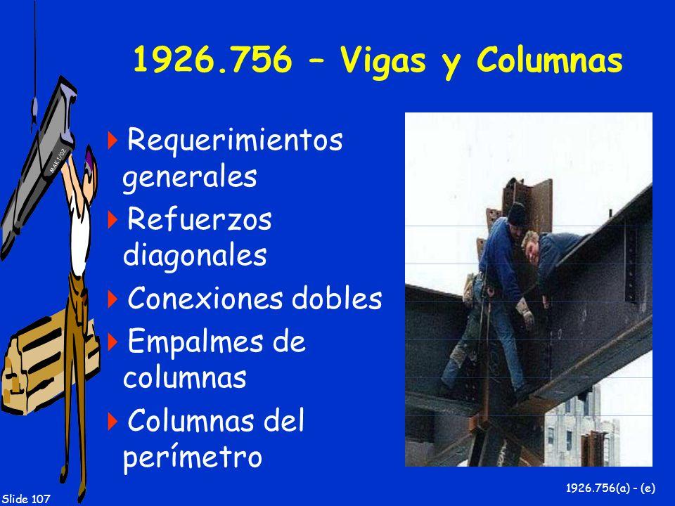 MAK 1/02 Slide 107 1926.756 – Vigas y Columnas Requerimientos generales Refuerzos diagonales Conexiones dobles Empalmes de columnas Columnas del perím