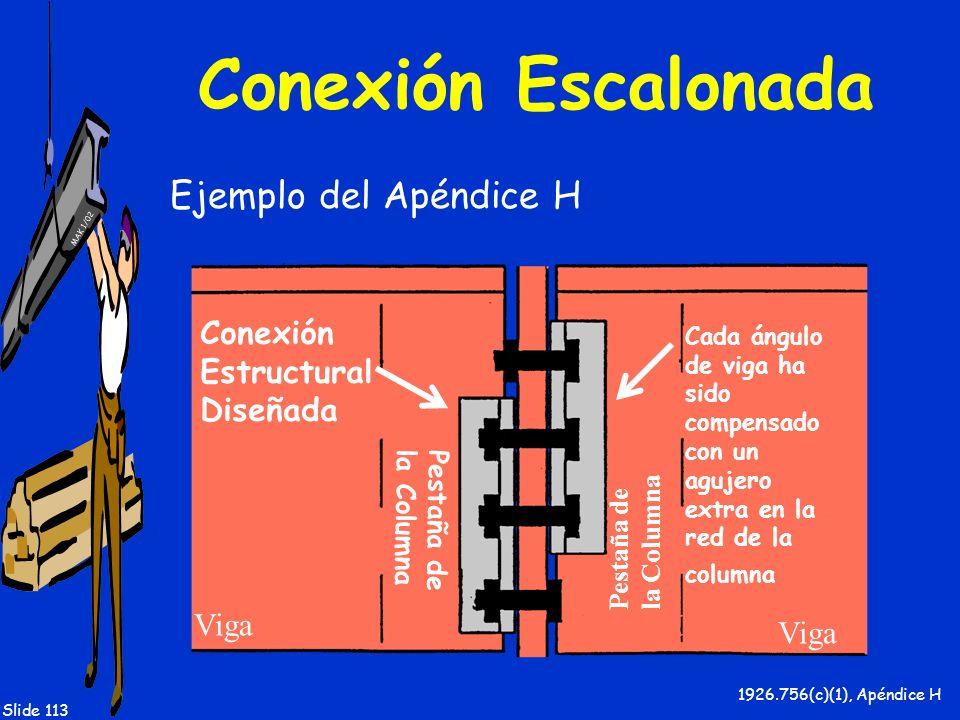 MAK 1/02 Slide 113 Conexión Escalonada Ejemplo del Apéndice H 1926.756(c)(1), Apéndice H Viga Pestaña de la Columna Pestaña de la Columna Conexión Est