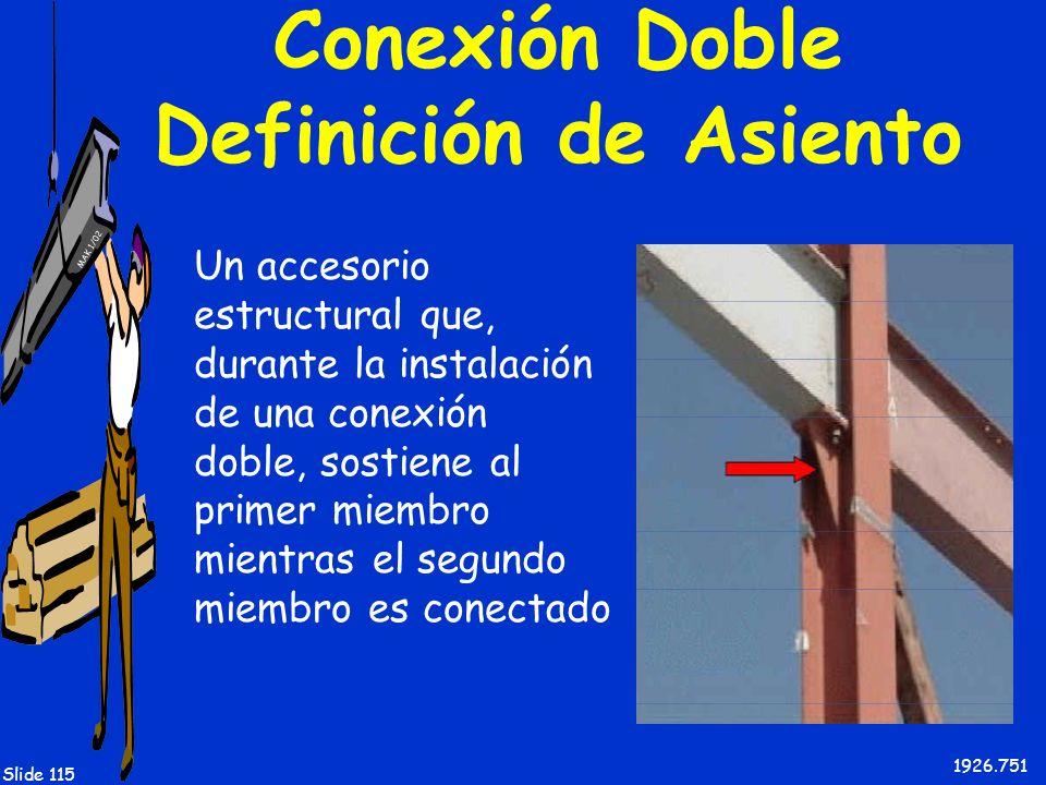 MAK 1/02 Slide 115 Conexión Doble Definición de Asiento Un accesorio estructural que, durante la instalación de una conexión doble, sostiene al primer