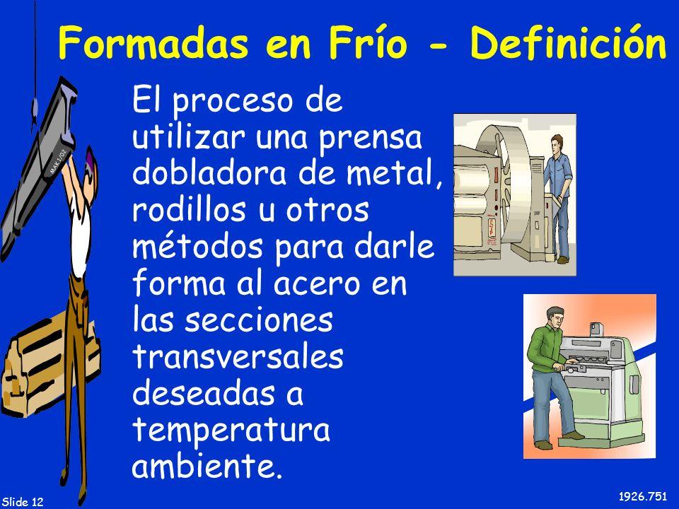 MAK 1/02 Slide 12 Formadas en Frío - Definición El proceso de utilizar una prensa dobladora de metal, rodillos u otros métodos para darle forma al ace
