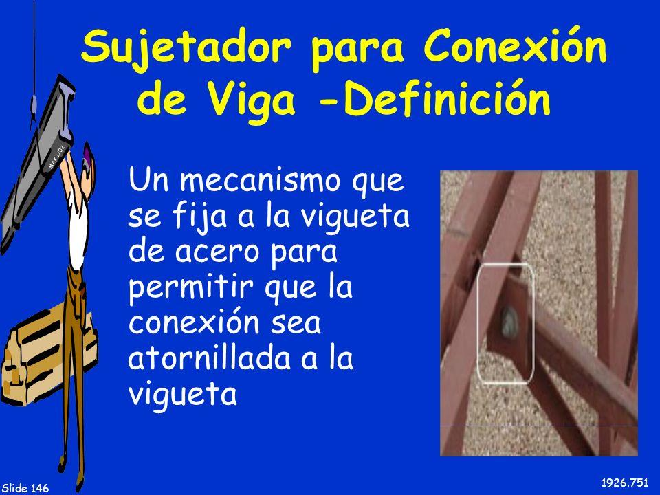 MAK 1/02 Slide 146 Sujetador para Conexión de Viga -Definición Un mecanismo que se fija a la vigueta de acero para permitir que la conexión sea atorni