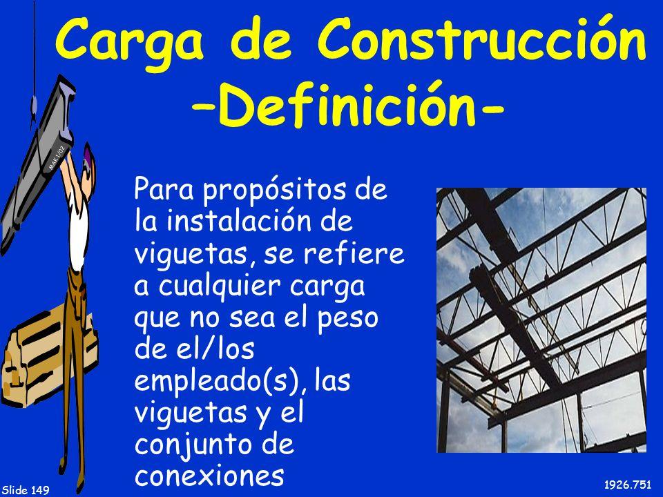 MAK 1/02 Slide 149 Carga de Construcción –Definición- Para propósitos de la instalación de viguetas, se refiere a cualquier carga que no sea el peso d